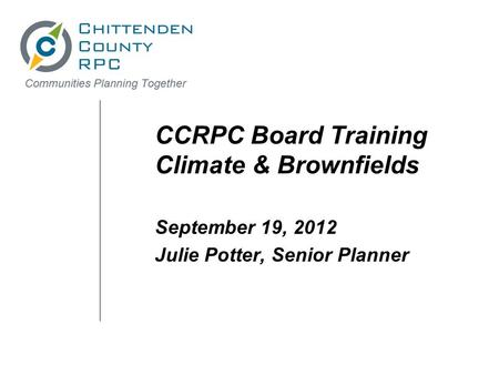 CCRPC Board Training Climate & Brownfields September 19, 2012 Julie Potter, Senior Planner.