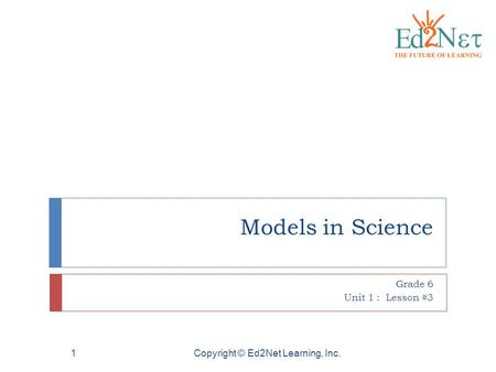 Copyright © Ed2Net Learning, Inc.1 Models in Science Grade 6 Unit 1 : Lesson #3.