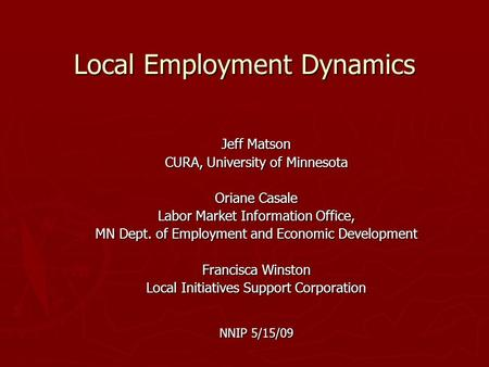Local Employment Dynamics Jeff Matson CURA, University of Minnesota Oriane Casale Labor Market Information Office, MN Dept. of Employment and Economic.