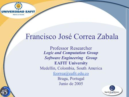 Francisco José Correa Zabala Professor Researcher Logic and Computation Group Software Engineering Group EAFIT University Medellín, Colombia, South America.