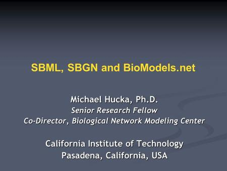 SBML, SBGN and BioModels.net Michael Hucka, Ph.D. Senior Research Fellow Co-Director, Biological Network Modeling Center California Institute of Technology.