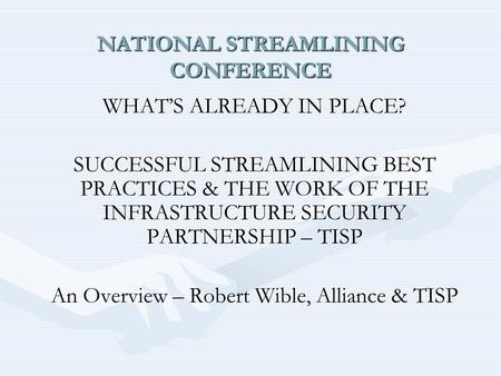 NATIONAL STREAMLINING CONFERENCE WHAT'S ALREADY IN PLACE? SUCCESSFUL STREAMLINING BEST PRACTICES & THE WORK OF THE INFRASTRUCTURE SECURITY PARTNERSHIP.