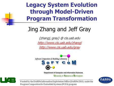 1 Legacy System Evolution through Model-Driven Program Transformation Funded by the DARPA Information Exploitation Office (DARPA/IXO), under the Program.