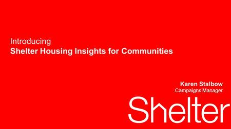 1 Introducing Shelter Housing Insights for Communities Karen Stalbow Campaigns Manager.
