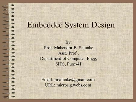 Embedded System Design By: Prof. Mahendra B. Salunke Asst. Prof., Department of Computer Engg, SITS, Pune-41   URL: microsig.webs.com.