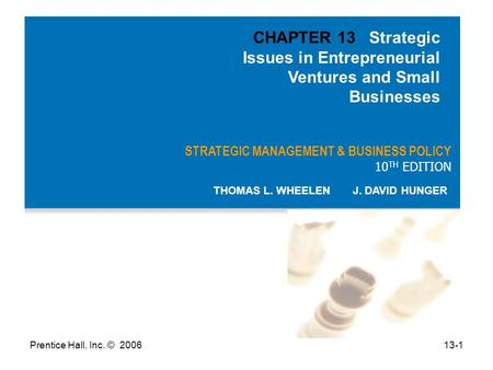 Prentice Hall, Inc. © 200613-1 STRATEGIC MANAGEMENT & BUSINESS POLICY 10 TH EDITION THOMAS L. WHEELEN J. DAVID HUNGER CHAPTER 13 Strategic Issues in Entrepreneurial.