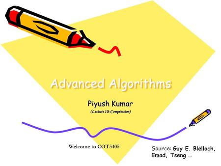 Advanced Algorithms Piyush Kumar (Lecture 10: Compression) Welcome to COT5405 Source: Guy E. Blelloch, Emad, Tseng …