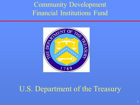 1 Community Development Financial Institutions Fund U.S. Department of the Treasury.