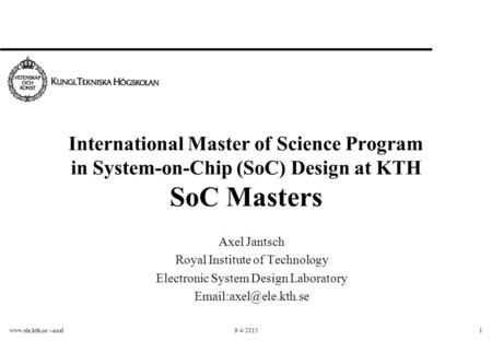 Www.ele.kth.se/~axel9/4/20151 International Master of Science Program in System-on-Chip (SoC) Design at KTH SoC Masters Axel Jantsch Royal Institute of.