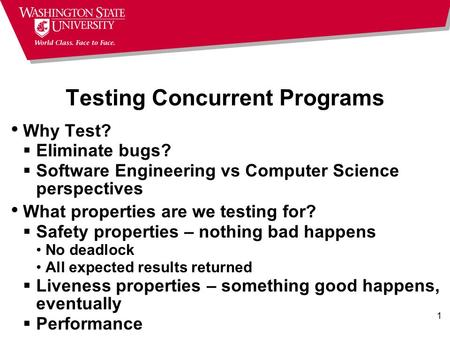 1 Testing Concurrent Programs Why Test?  Eliminate bugs?  Software Engineering vs Computer Science perspectives What properties are we testing for? 