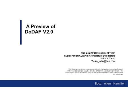 The DoDAF Development Team Supporting OASD(NII) Architecture Directorate John V. Tieso A Preview of DoDAF V2.0 This document contains.
