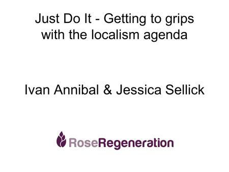 Just Do It - Getting to grips with the localism agenda Ivan Annibal & Jessica Sellick.