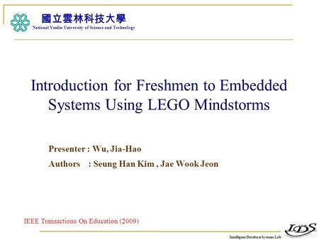 Intelligent Database Systems Lab N.Y.U.S.T. I. M. Introduction for Freshmen to Embedded Systems Using LEGO Mindstorms Presenter : Wu, Jia-Hao Authors :