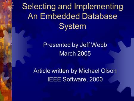Selecting and Implementing An Embedded Database System Presented by Jeff Webb March 2005 Article written by Michael Olson IEEE Software, 2000.