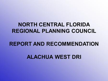NORTH CENTRAL FLORIDA REGIONAL PLANNING COUNCIL REPORT AND RECOMMENDATION ALACHUA WEST DRI.