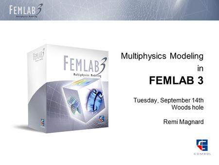 Multiphysics Modeling in FEMLAB 3 Tuesday, September 14th Woods hole Remi Magnard.