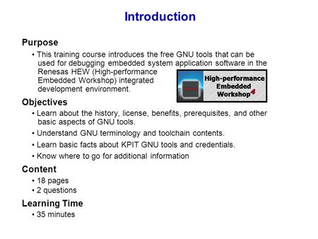 Introduction Purpose This training course introduces the free GNU tools that can be used for debugging embedded system application software in the Renesas.