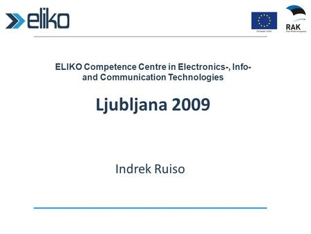 ELIKO Competence Centre in Electronics-, Info- and Communication Technologies Ljubljana 2009 Indrek Ruiso.