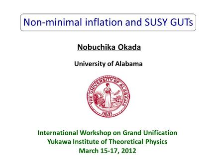 Non-minimal inflation and SUSY GUTs Nobuchika Okada University of Alabama International Workshop on Grand Unification Yukawa Institute of Theoretical Physics.