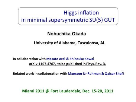 Higgs inflation in minimal supersymmetric SU(5) GUT Nobuchika Okada University of Alabama, Tuscaloosa, AL In collaboration with Masato Arai & Shinsuke.