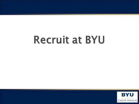 Recruit at BYU. BYU –A Great University Established in 1875 One of the largest private universities in the USA 30,243 students - From 50 States and 105.