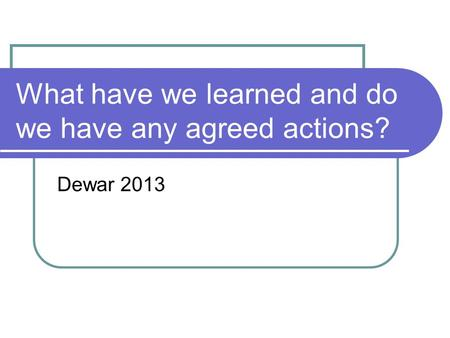 What have we learned and do we have any agreed actions? Dewar 2013.