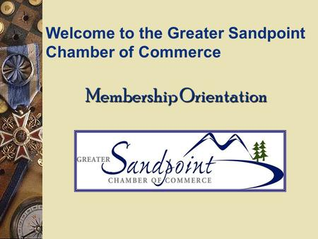 Membership Orientation Welcome to the Greater Sandpoint Chamber of Commerce.