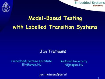 1 Jan Tretmans Embedded Systems Institute Eindhoven, NL Radboud University Nijmegen, NL Model-Based Testing with Labelled Transition.