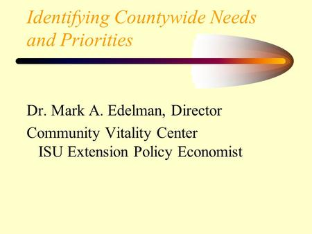 Identifying Countywide Needs and Priorities Dr. Mark A. Edelman, Director Community Vitality Center ISU Extension Policy Economist.
