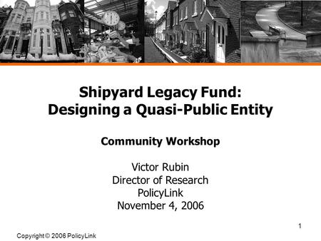 1 Shipyard Legacy Fund: Designing a Quasi-Public Entity Community Workshop Victor Rubin Director of Research PolicyLink November 4, 2006 Copyright © 2006.