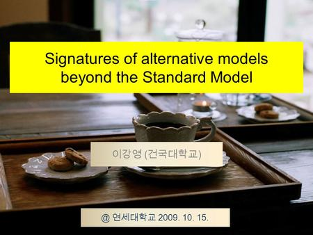 Signatures of alternative models beyond the Standard Model 이강영 ( 건국대학교 연세대학교 2009. 10. 15.