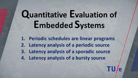 Q uantitative E valuation of E mbedded S ystems 1.Periodic schedules are linear programs 2.Latency analysis of a periodic source 3.Latency analysis of.