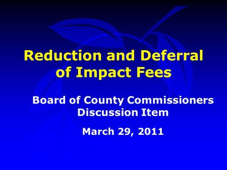 Reduction and Deferral of Impact Fees Board of County Commissioners Discussion Item March 29, 2011.