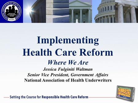 Implementing Health Care Reform Where We Are Jessica Fulginiti Waltman Senior Vice President, Government Affairs National Association of Health Underwriters.