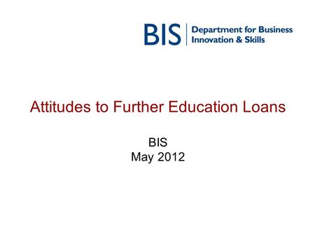 Attitudes to Further Education Loans BIS May 2012.