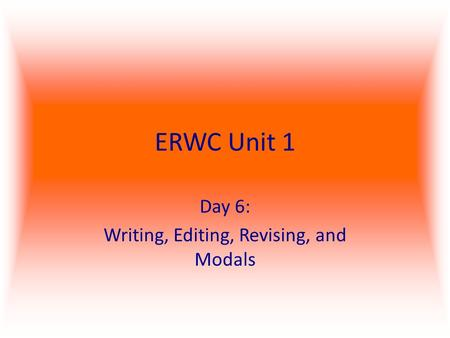 ERWC Unit 1 Day 6: Writing, Editing, Revising, and Modals.