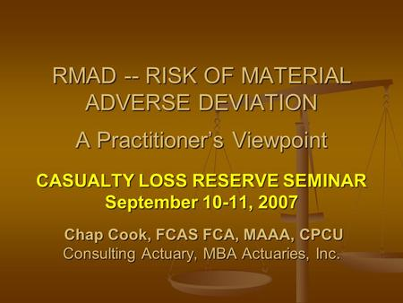 CASUALTY LOSS RESERVE SEMINAR September 10-11, 2007 Chap Cook, FCAS FCA, MAAA, CPCU Chap Cook, FCAS FCA, MAAA, CPCU Consulting Actuary, MBA Actuaries,