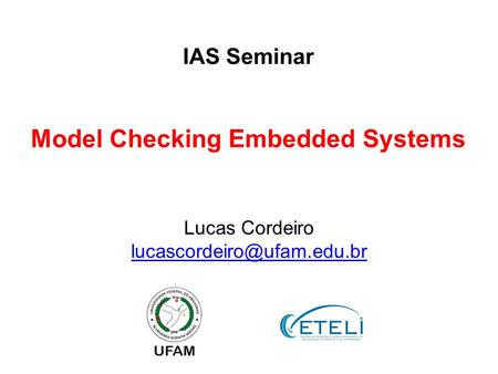 Lucas Cordeiro Model Checking Embedded Systems IAS Seminar.