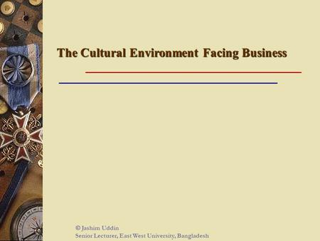 The Cultural Environment Facing Business  Jashim Uddin Senior Lecturer, East West University, Bangladesh.