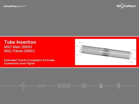 Tube Insertion Estimated Time for Completion: 8 minutes Experience Level: Higher MSC.Marc 2005r2 MSC.Patran 2005r2.