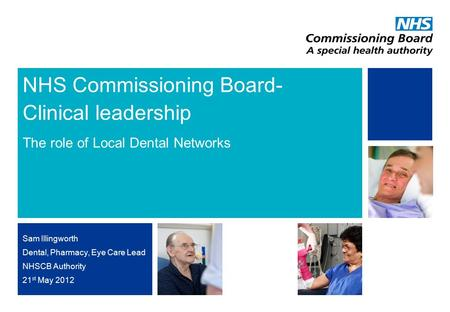 NHS | Presentation to [XXXX Company] | [Type Date]0 NHS Commissioning Board- Clinical leadership The role of Local Dental Networks Sam Illingworth Dental,
