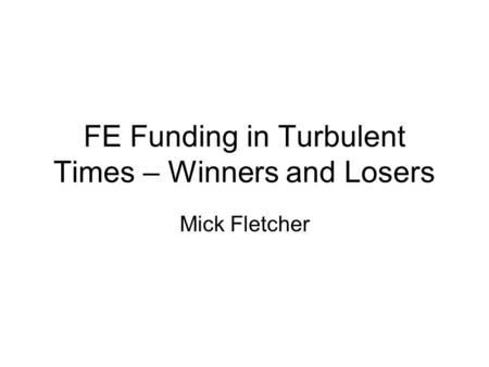 FE Funding in Turbulent Times – Winners and Losers Mick Fletcher.
