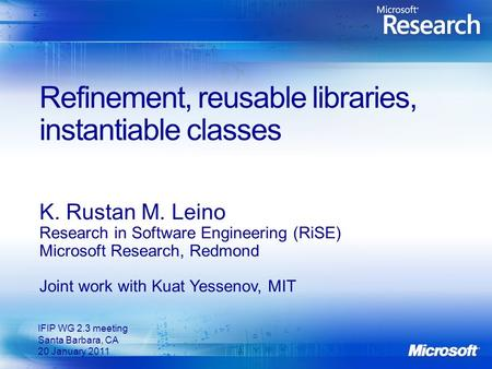 Refinement, reusable libraries, instantiable classes K. Rustan M. Leino Research in Software Engineering (RiSE) Microsoft Research, Redmond Joint work.