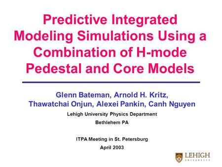 Predictive Integrated Modeling Simulations Using a Combination of H-mode Pedestal and Core Models Glenn Bateman, Arnold H. Kritz, Thawatchai Onjun, Alexei.