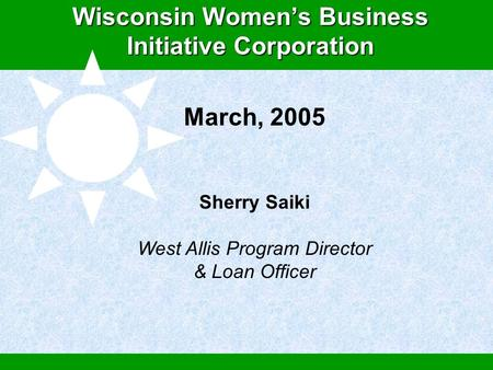 Global Microcredit: An Economic Solution to Improving Women's Human Rights Wisconsin Women's Business Initiative Corporation March, 2005 Sherry Saiki West.