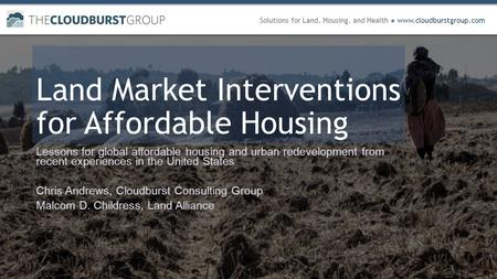 Solutions for Land, Housing, and Health ● www.cloudburstgroup.com Land Market Interventions for Affordable Housing Lessons for global affordable housing.