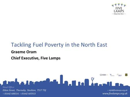 Tackling Fuel Poverty in the North East Graeme Oram Chief Executive, Five Lamps.