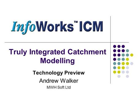 Truly Integrated Catchment Modelling Technology Preview Andrew Walker MWH Soft Ltd.