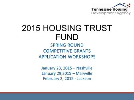 2015 HOUSING TRUST FUND SPRING ROUND COMPETITIVE GRANTS APPLICATION WORKSHOPS January 23, 2015 – Nashville January 29,2015 – Maryville February 2, 2015.