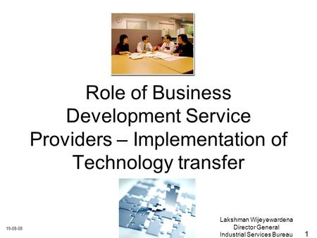 19-08-08 Lakshman Wijeyewardena Director General Industrial Services Bureau Role of Business Development Service Providers – Implementation of Technology.